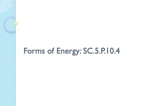 Forms of Energy: SC.5.P.10.4.