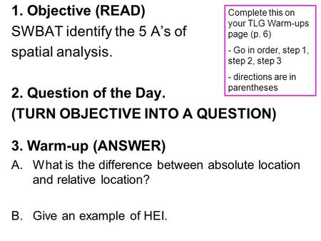 1. Objective (READ) SWBAT identify the 5 A's of spatial analysis. 2. Question of the Day. (TURN OBJECTIVE INTO A QUESTION) 3. Warm-up (ANSWER) A.What is.