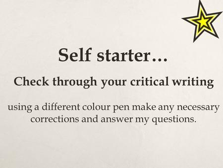 Self starter… Check through your critical writing using a different colour pen make any necessary corrections and answer my questions.