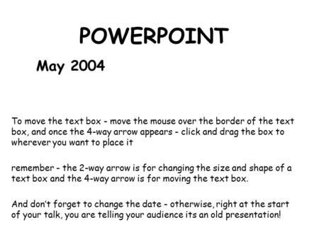 POWERPOINT May 2004 To move the text box - move the mouse over the border of the text box, and once the 4-way arrow appears - click and drag the box to.