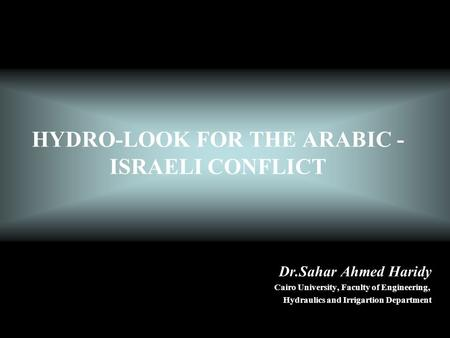 HYDRO-LOOK FOR THE ARABIC - ISRAELI CONFLICT Dr.Sahar Ahmed Haridy Cairo University, Faculty of Engineering, Hydraulics and Irrigartion Department.