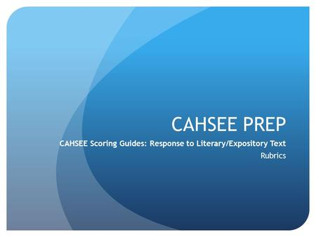 CAHSEE PREP CAHSEE Scoring Guides: Response to Literary/Expository Text Rubrics.