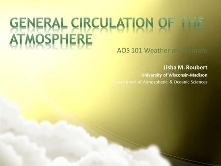 AOS 101 Weather and Climate Lisha M. Roubert University of Wisconsin-Madison Department of Atmospheric & Oceanic Sciences.