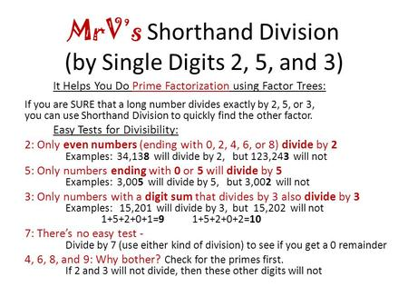 MrV's Shorthand Division (by Single Digits 2, 5, and 3) It Helps You Do Prime Factorization using Factor Trees: If you are SURE that a long number divides.