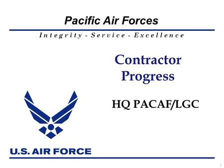 I n t e g r i t y - S e r v i c e - E x c e l l e n c e Pacific Air Forces 1 Contractor Progress HQ PACAF/LGC.