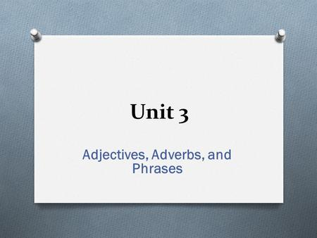 Unit 3 Adjectives, Adverbs, and Phrases. Review of Adjectives and Adverbs Adjective-modifies a noun or a pronoun Adverb-may modify a verb, an adjective,