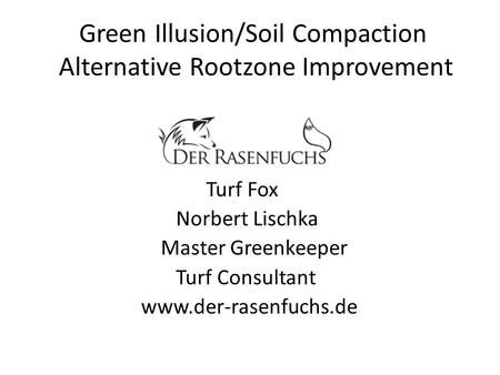 Green Illusion/Soil Compaction Alternative Rootzone Improvement Turf Fox Norbert Lischka Master Greenkeeper Turf Consultant www.der-rasenfuchs.de.