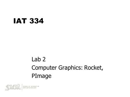 IAT 334 Lab 2 Computer Graphics: Rocket, PImage. June 4, 2010IAT 3342 Outline  Programming concepts –Programming Computer Graphics –Transformations –Methods.