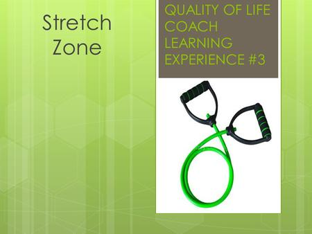 QUALITY OF LIFE COACH LEARNING EXPERIENCE #3 Stretch Zone.
