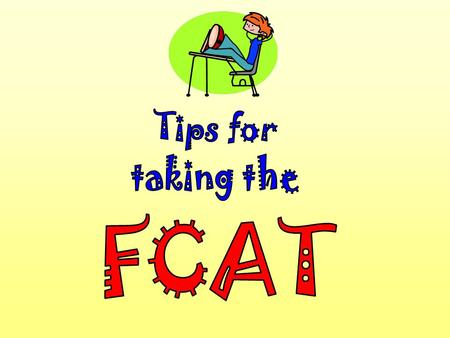 Slide 2 It's almost time to take the FCAT! Here are some important explanations and reminders to help you do your very best.