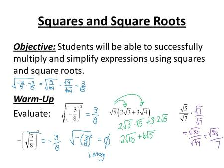 Squares and Square Roots Objective: Students will be able to successfully multiply and simplify expressions using squares and square roots. Warm-Up Evaluate: