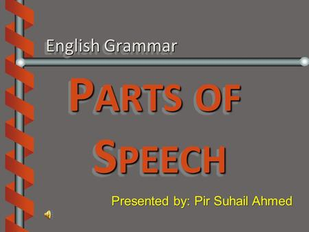 English Grammar P ARTS OF S PEECH Presented by: Pir Suhail Ahmed.