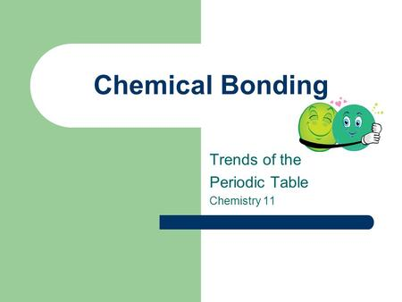 Chemical Bonding Trends of the Periodic Table Chemistry 11.