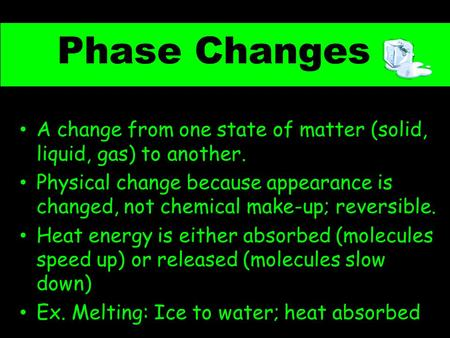 Phase Changes A change from one state of matter (solid, liquid, gas) to another. Physical change because appearance is changed, not chemical make-up; reversible.