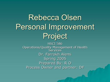 Rebecca Olsen Personal Improvement Project HSCI 586 Operations/Quality Management of Health Services Dr. Farrokh Alemi Spring 2005 Prepared By: R O Process.