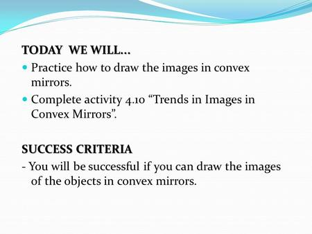 "TODAY WE WILL... Practice how to draw the images in convex mirrors. Complete activity 4.10 ""Trends in Images in Convex Mirrors"". SUCCESS CRITERIA - You."