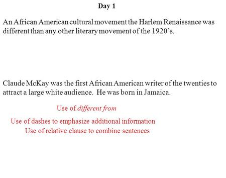 Day 1 Use of dashes to emphasize additional information Claude McKay was the first African American writer of the twenties to attract a large white audience.
