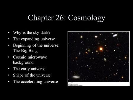 Chapter 26: Cosmology Why is the sky dark? The expanding universe Beginning of the universe: The Big Bang Cosmic microwave background The early universe.