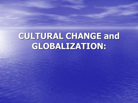 CULTURAL CHANGE and GLOBALIZATION:. Cultures are always changing. Because cultures consist of learned patterns of behavior and belief, cultural traits.