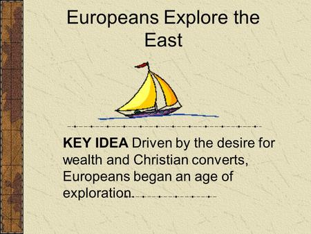 Europeans Explore the East KEY IDEA Driven by the desire for wealth and Christian converts, Europeans began an age of exploration.