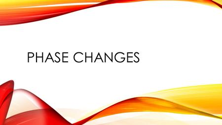 Phase Changes.