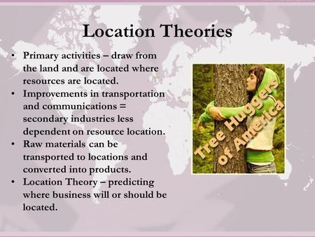 Location Theories Primary activities – draw from the land and are located where resources are located. Improvements in transportation and communications.