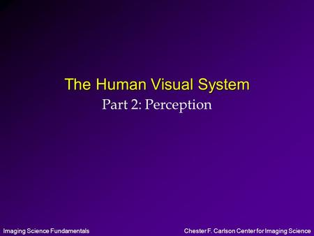 Imaging Science FundamentalsChester F. Carlson Center for Imaging Science The Human Visual System Part 2: Perception.