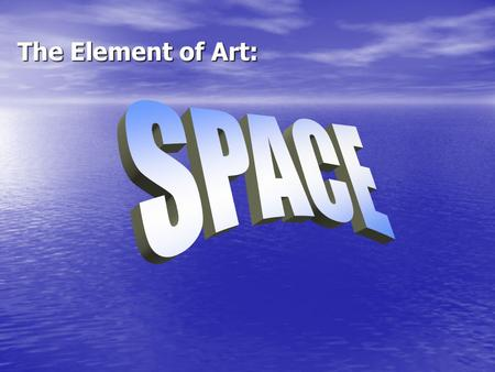 The Element of Art:. SPACE Real space is three-dimensional. Space in a work of art refers to a feeling of depth or three dimensions. It can also refer.