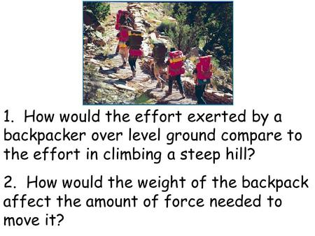 1. How would the effort exerted by a backpacker over level ground compare to the effort in climbing a steep hill? 2. How would the weight of the backpack.