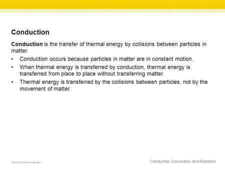 Conduction Conduction is the transfer of thermal energy by collisions between particles in matter. Conduction occurs because particles in matter are in.