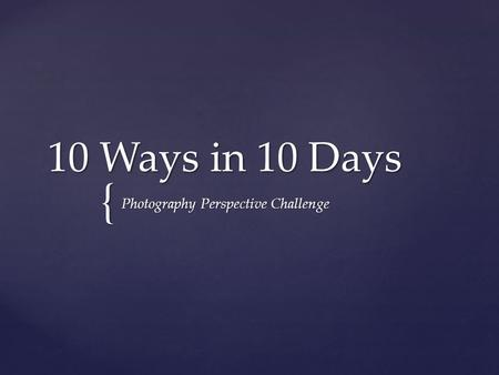 { 10 Ways in 10 Days Photography Perspective Challenge.