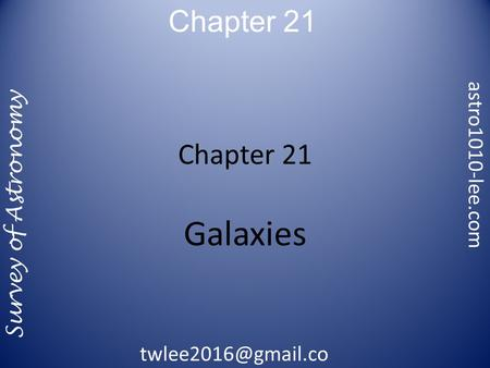 Chapter 21 Survey of Astronomy astro1010-lee.com m Chapter 21 Galaxies.