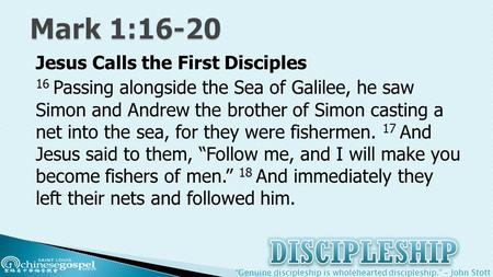 """Genuine discipleship is wholehearted discipleship."" – John Stott Jesus Calls the First Disciples 16 Passing alongside the Sea of Galilee, he saw Simon."