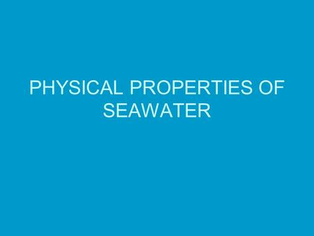 PHYSICAL PROPERTIES OF SEAWATER. How Unique is Water? Water is one of only 3 naturally occurring liquids (mercury and ammonia) Only substance occurring.