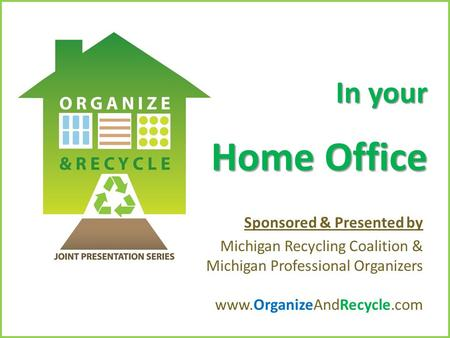 Copyright © 2010. www.OrganizeAndRecycle.com In your Home Office Sponsored & Presented by Michigan Recycling Coalition & Michigan Professional Organizers.