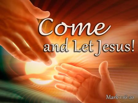 Come! 1.You (as yourself)! – Mark 1:16; Matt. 11:28 16 And as He walked by the Sea of Galilee, He saw Simon and Andrew his brother casting a net into.