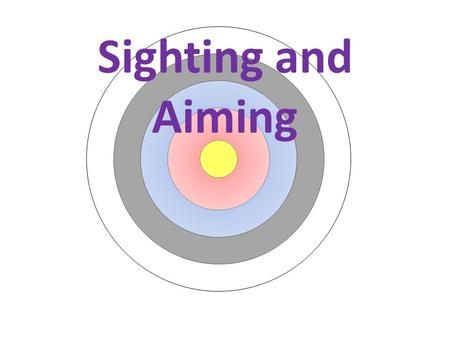 Sighting and Aiming. When adjusting the sight the first requirement is that your arrows are grouping. If they are then always aim for the center. Once.