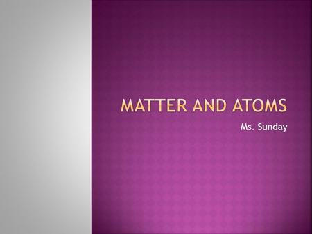 Matter and Atoms Ms. Sunday.
