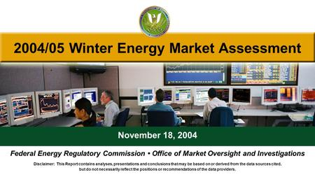 2004/05 Winter Energy Market Assessment November 18, 2004 Federal Energy Regulatory Commission Office of Market Oversight and Investigations Disclaimer: