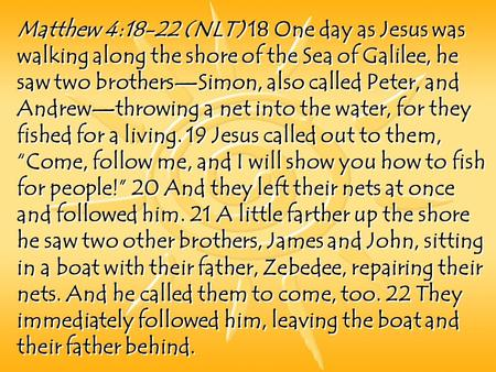 Matthew 4:18-22 (NLT) 18 One day as Jesus was walking along the shore of the Sea of Galilee, he saw two brothers—Simon, also called Peter, and Andrew—throwing.