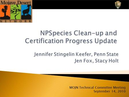Jennifer Stingelin Keefer, Penn State Jen Fox, Stacy Holt NPSpecies Clean-up and Certification Progress Update MOJN Technical Committee Meeting September.