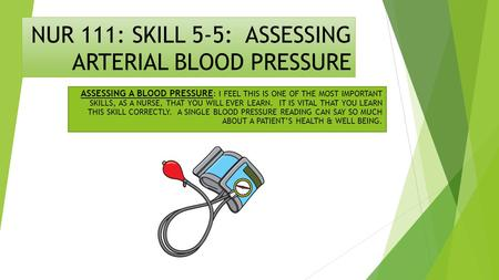 NUR 111: SKILL 5-5: ASSESSING ARTERIAL BLOOD PRESSURE ASSESSING A BLOOD PRESSURE : I FEEL THIS IS ONE OF THE MOST IMPORTANT SKILLS, AS A NURSE, THAT YOU.