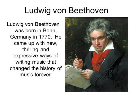 Ludwig von Beethoven Ludwig von Beethoven was born in Bonn, Germany in 1770. He came up with new, thrilling and expressive ways of writing music that changed.