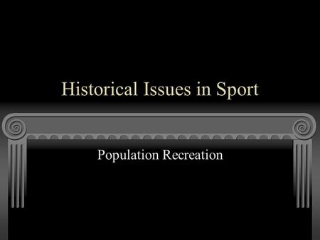 Historical Issues in Sport Population Recreation.