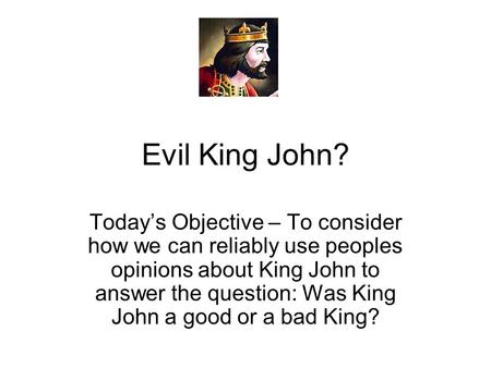 Evil King John? Today's Objective – To consider how we can reliably use peoples opinions about King John to answer the question: Was King John a good or.