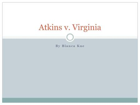 By Bianca Kue Atkins v. Virginia. Background June 20 th 2002 Daryl Renard Atkins  Convicted of abduction, armed robbery, and capital murder  Forensic.