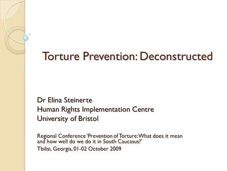 Torture Prevention: Deconstructed Dr Elina Steinerte Human Rights Implementation Centre University of Bristol Regional Conference 'Prevention of Torture: