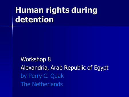 Human rights during detention Workshop 8 Alexandria, Arab Republic of Egypt by Perry C. Quak The Netherlands.
