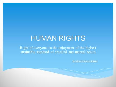 HUMAN RIGHTS Right of everyone to the enjoyment of the highest attainable standard of physical and mental health Heather Payne-Drakes.