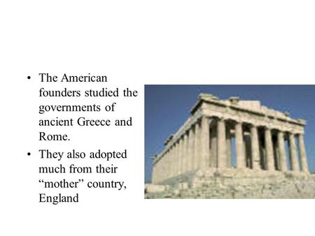 "The American founders studied the governments of ancient Greece and Rome. They also adopted much from their ""mother"" country, England."
